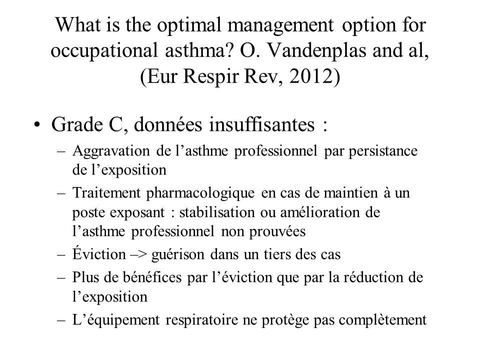What is the optimal management option for occupational asthma? O. Vandenplas and al, (Eur Respir Rev, 2012) Grade C, données insuffisantes : –Aggravat