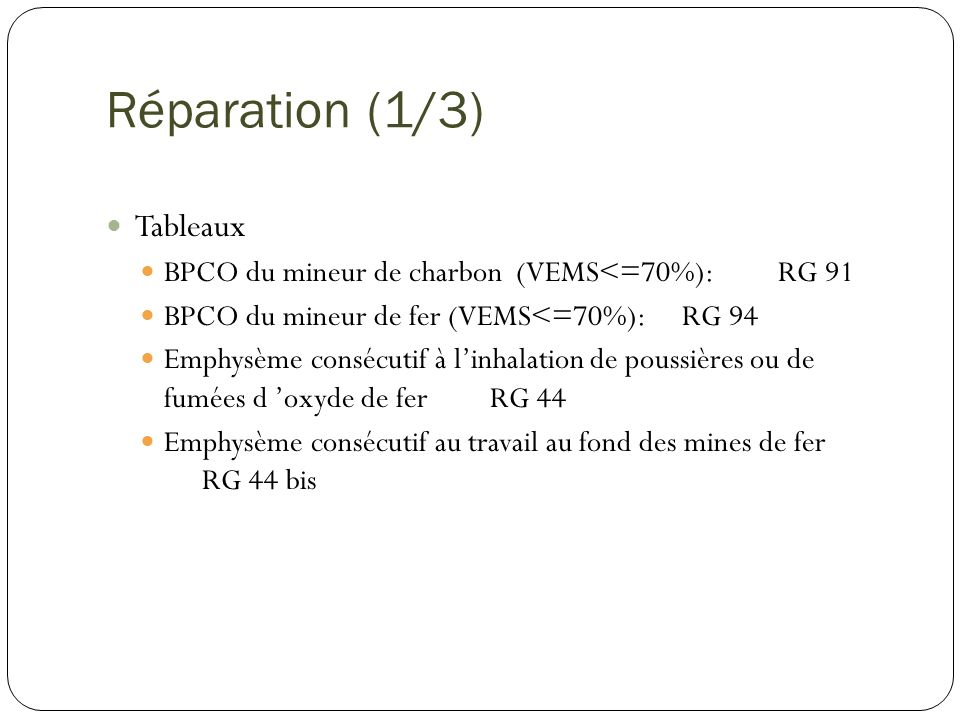 Réparation (1/3) Tableaux BPCO du mineur de charbon (VEMS<=70%): RG 91 BPCO du mineur de fer (VEMS<=70%): RG 94 Emphysème consécutif à linhalation de