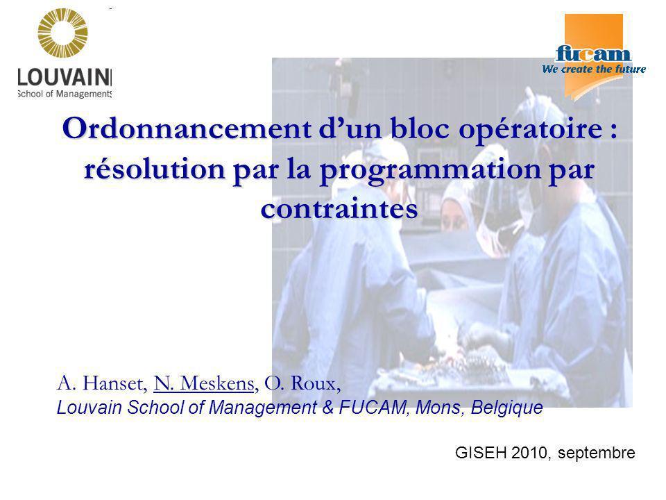Ordonnancement dun bloc opératoire : résolution par la programmation par contraintes A. Hanset, N. Meskens, O. Roux, Louvain School of Management & FU