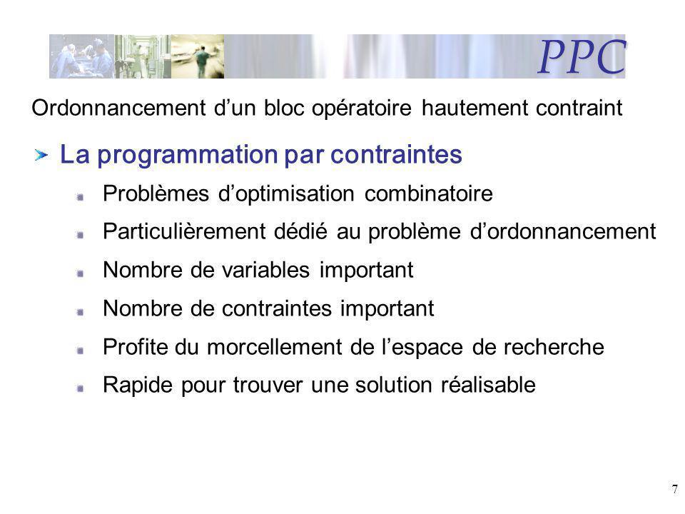 7 PPC La programmation par contraintes Problèmes doptimisation combinatoire Particulièrement dédié au problème dordonnancement Nombre de variables imp