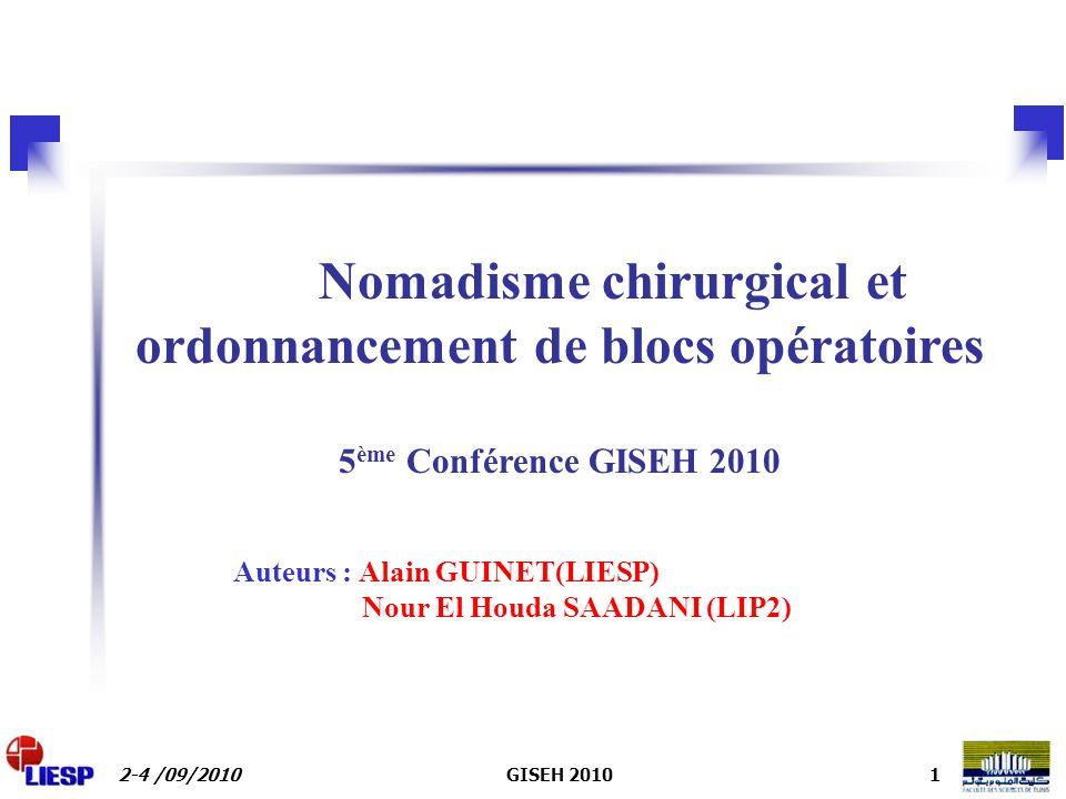 2-4 /09/2010GISEH 20101 Nomadisme chirurgical et ordonnancement de blocs opératoires 5 ème Conférence GISEH 2010 Auteurs : Alain GUINET(LIESP) Nour El Houda SAADANI (LIP2)