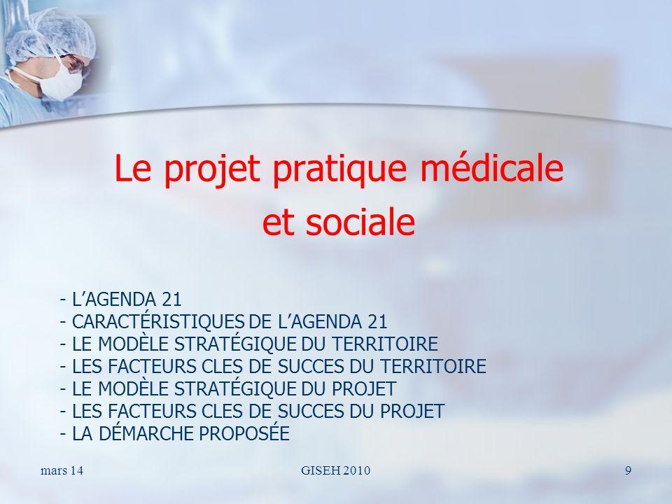 - LAGENDA 21 - CARACTÉRISTIQUES DE LAGENDA 21 - LE MODÈLE STRATÉGIQUE DU TERRITOIRE - LES FACTEURS CLES DE SUCCES DU TERRITOIRE - LE MODÈLE STRATÉGIQUE DU PROJET - LES FACTEURS CLES DE SUCCES DU PROJET - LA DÉMARCHE PROPOSÉE Le projet pratique médicale et sociale mars 14GISEH 20109