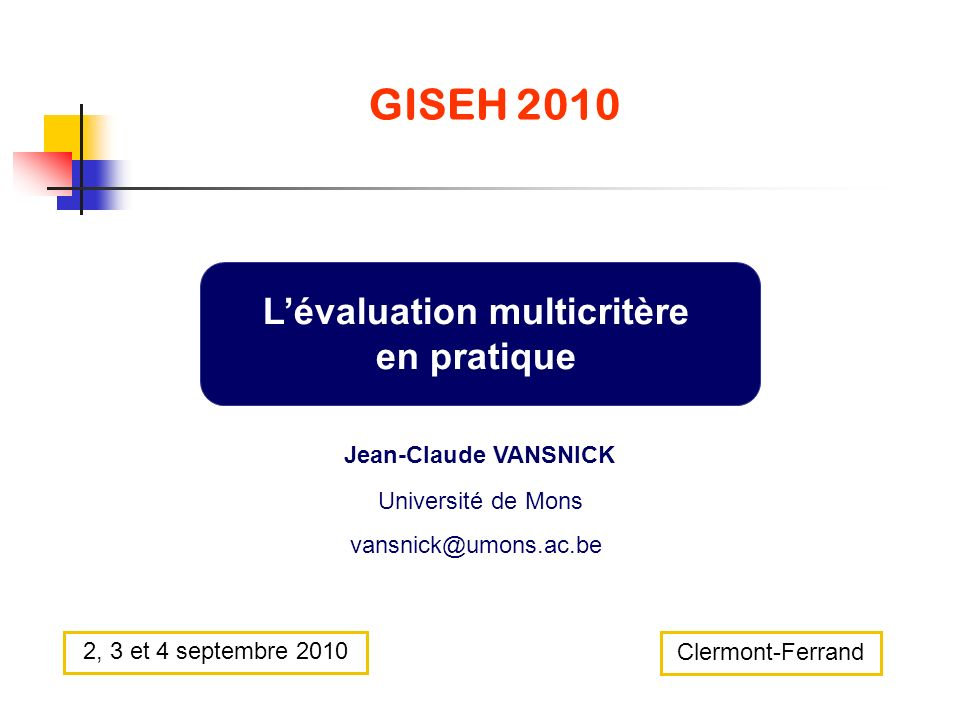 GISEH 2010 Lévaluation multicritère en pratique Jean-Claude VANSNICK Université de Mons vansnick@umons.ac.be Clermont-Ferrand 2, 3 et 4 septembre 2010