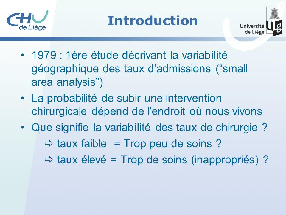 Introduction 1979 : 1ère étude décrivant la variabilité géographique des taux dadmissions (small area analysis) La probabilité de subir une intervention chirurgicale dépend de lendroit où nous vivons Que signifie la variabilité des taux de chirurgie .
