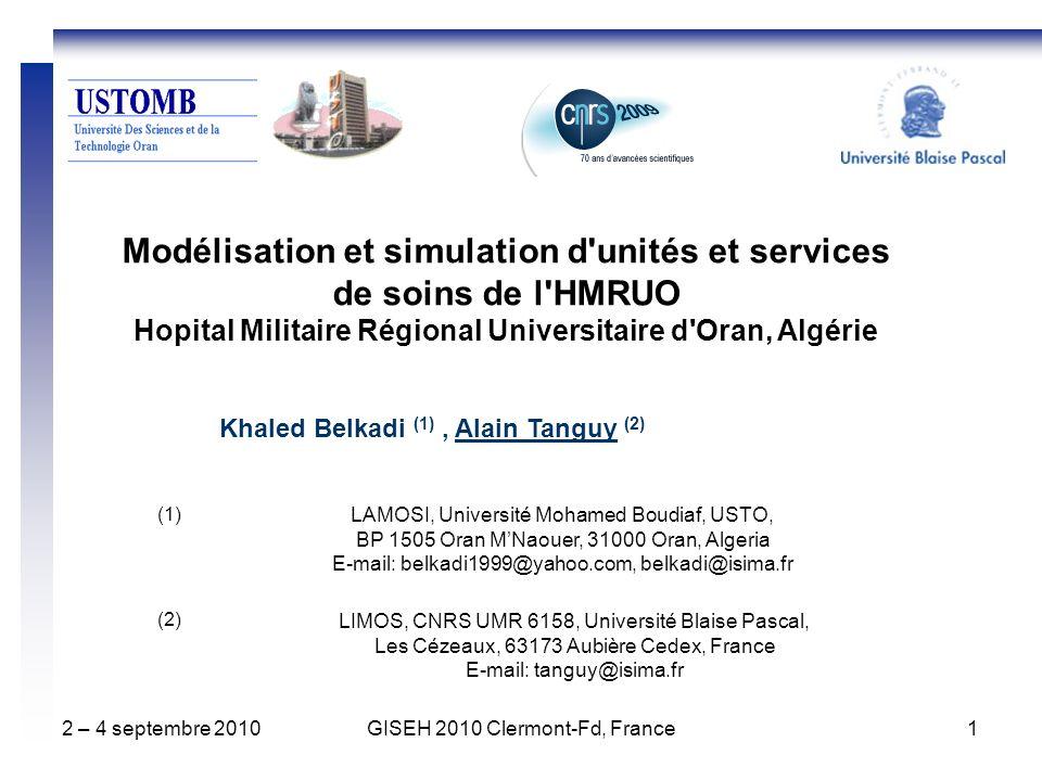 2 – 4 septembre 2010GISEH 2010 Clermont-Fd, France1 Modélisation et simulation d unités et services de soins de l HMRUO Hopital Militaire Régional Universitaire d Oran, Algérie Khaled Belkadi (1), Alain Tanguy (2) LAMOSI, Université Mohamed Boudiaf, USTO, BP 1505 Oran MNaouer, 31000 Oran, Algeria E-mail: belkadi1999@yahoo.com, belkadi@isima.fr LIMOS, CNRS UMR 6158, Université Blaise Pascal, Les Cézeaux, 63173 Aubière Cedex, France E-mail: tanguy@isima.fr (1) (2)