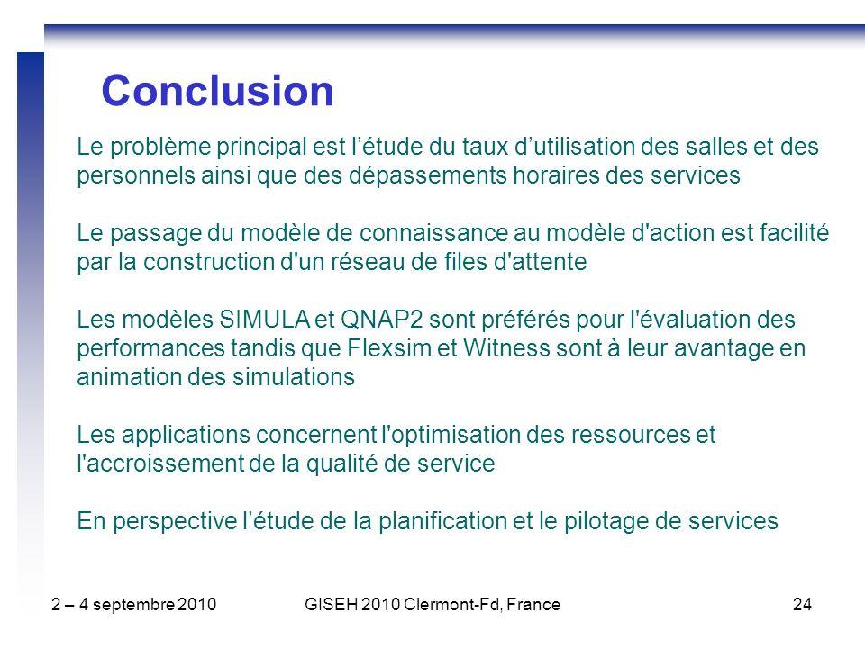 2 – 4 septembre 2010GISEH 2010 Clermont-Fd, France24 Le problème principal est létude du taux dutilisation des salles et des personnels ainsi que des dépassements horaires des services Le passage du modèle de connaissance au modèle d action est facilité par la construction d un réseau de files d attente Les modèles SIMULA et QNAP2 sont préférés pour l évaluation des performances tandis que Flexsim et Witness sont à leur avantage en animation des simulations Les applications concernent l optimisation des ressources et l accroissement de la qualité de service En perspective létude de la planification et le pilotage de services Conclusion