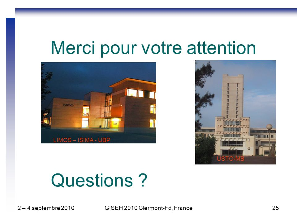 2 – 4 septembre 2010GISEH 2010 Clermont-Fd, France25 Merci pour votre attention LIMOS – ISIMA - UBP USTO-MB Questions ?