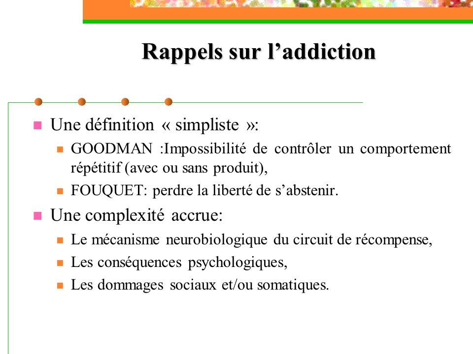 Rappels sur laddiction Une définition « simpliste »: GOODMAN :Impossibilité de contrôler un comportement répétitif (avec ou sans produit), FOUQUET: pe