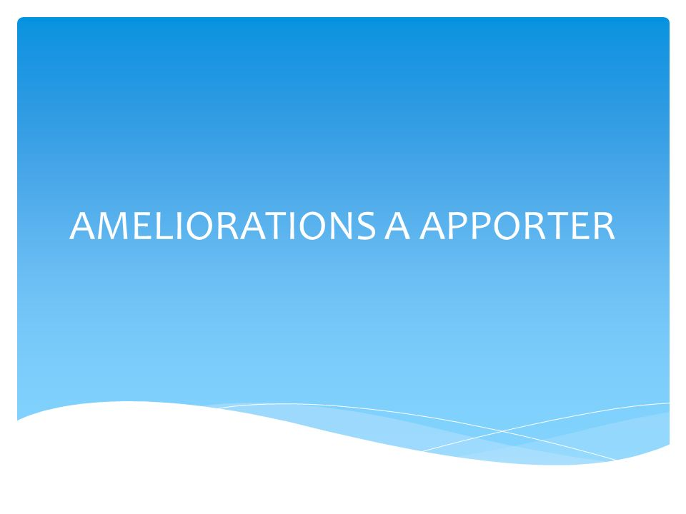 AMELIORATIONS A APPORTER