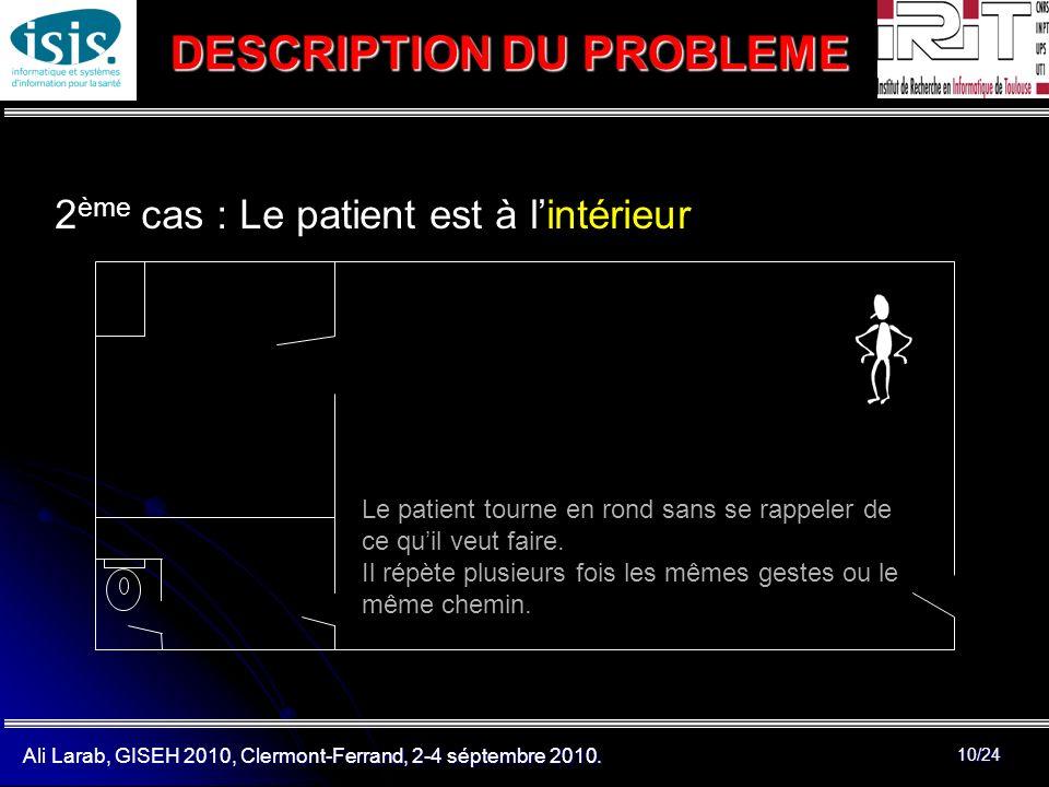 Ali Larab, GISEH 2010, Clermont-Ferrand, 2-4 séptembre 2010. 10/24 2 ème cas : Le patient est à lintérieur DESCRIPTION DU PROBLEME Le patient tourne e