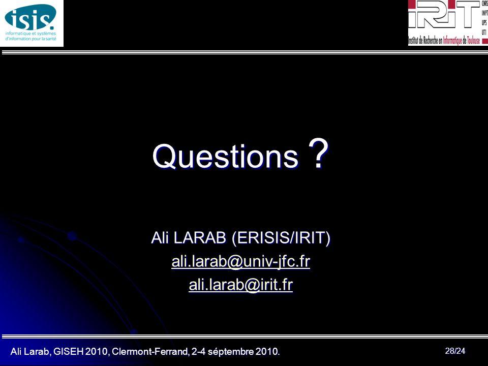 Ali Larab, GISEH 2010, Clermont-Ferrand, 2-4 séptembre 2010. 28/24 Questions ? Ali LARAB (ERISIS/IRIT) ali.larab@univ-jfc.fr ali.larab@irit.fr
