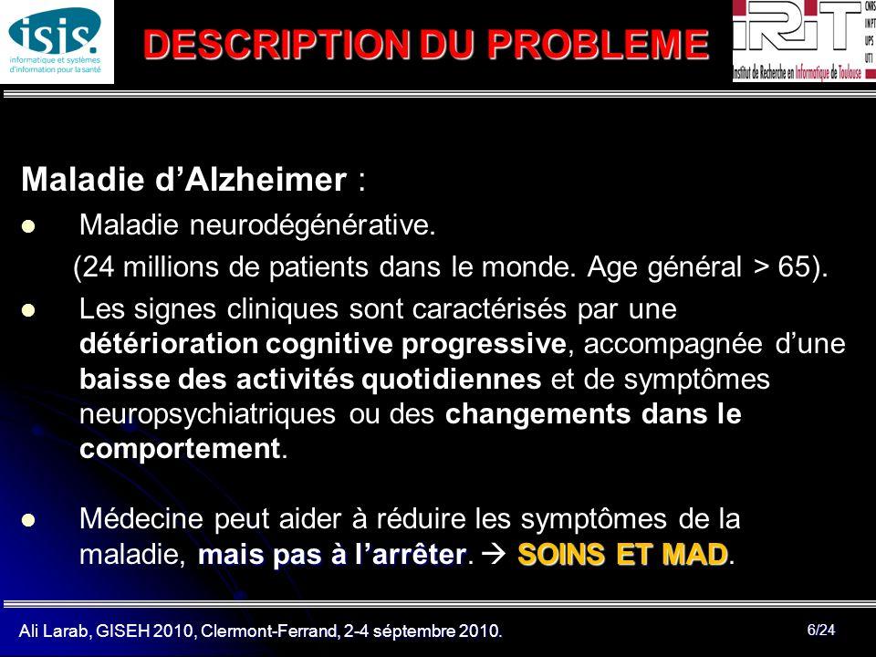 Ali Larab, GISEH 2010, Clermont-Ferrand, 2-4 séptembre 2010. 6/24 DESCRIPTION DU PROBLEME Maladie dAlzheimer : Maladie neurodégénérative. (24 millions
