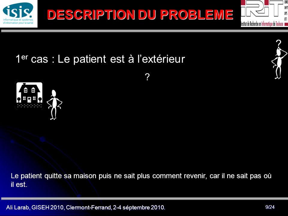 Ali Larab, GISEH 2010, Clermont-Ferrand, 2-4 séptembre 2010. 9/24 1 er cas : Le patient est à lextérieur DESCRIPTION DU PROBLEME ? ? Le patient quitte