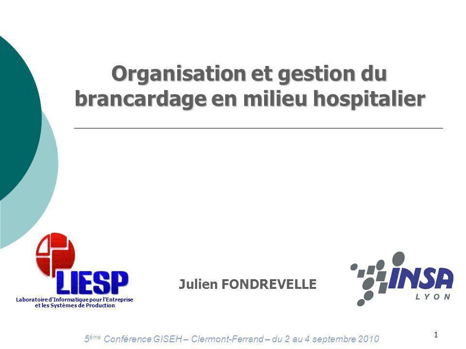 5 ème Conférence GISEH – Clermont-Ferrand – du 2 au 4 septembre 2010 1 Organisation et gestion du brancardage en milieu hospitalier Julien FONDREVELLE Laboratoire dInformatique pour lEntreprise et les Systèmes de Production