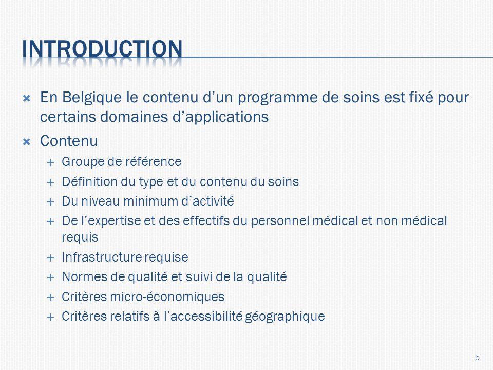 En Belgique le contenu dun programme de soins est fixé pour certains domaines dapplications Contenu Groupe de référence Définition du type et du contenu du soins Du niveau minimum dactivité De lexpertise et des effectifs du personnel médical et non médical requis Infrastructure requise Normes de qualité et suivi de la qualité Critères micro-économiques Critères relatifs à laccessibilité géographique 5