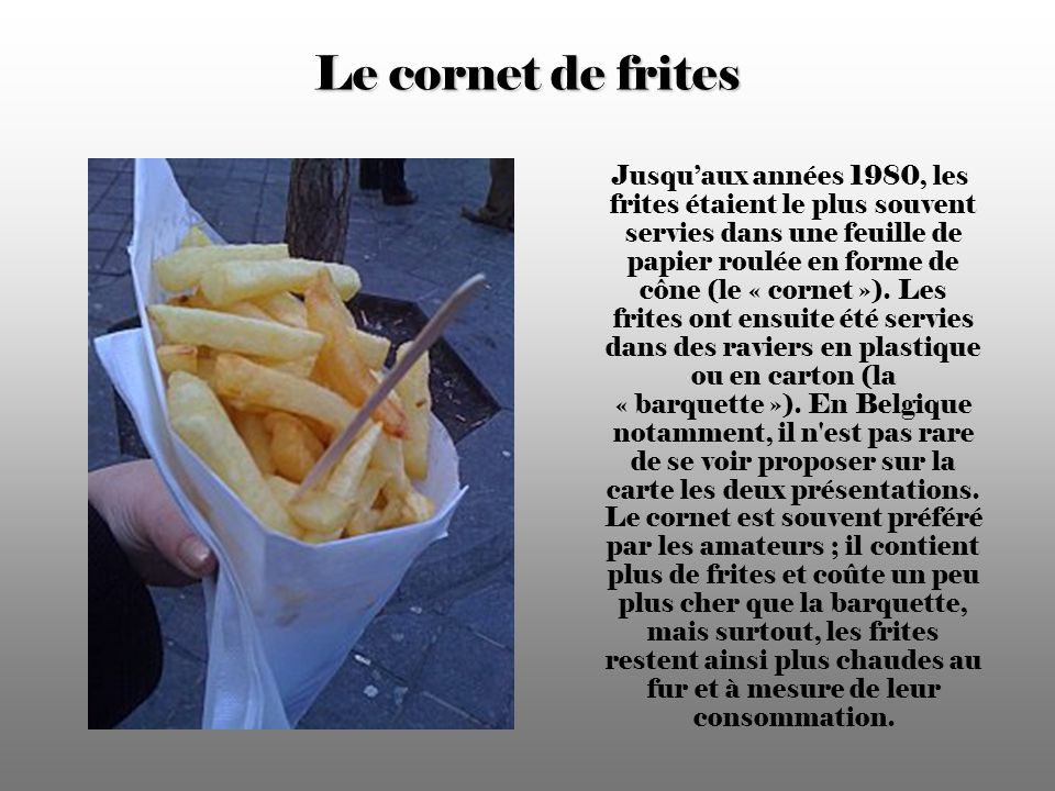 Le cornet de frites Jusquaux années 1980, les frites étaient le plus souvent servies dans une feuille de papier roulée en forme de cône (le « cornet »).