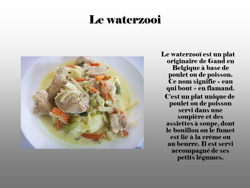 Le waterzooi Le waterzooï est un plat originaire de Gand en Belgique à base de poulet ou de poisson.