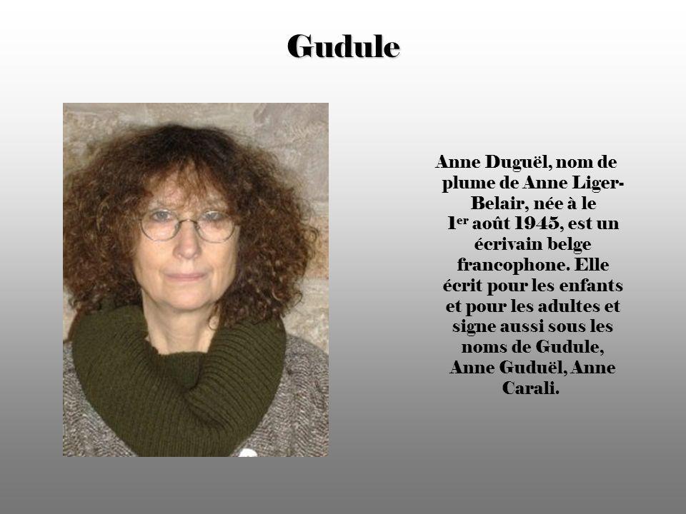Gudule Anne Duguël, nom de plume de Anne Liger- Belair, née à le 1 er août 1945, est un écrivain belge francophone.