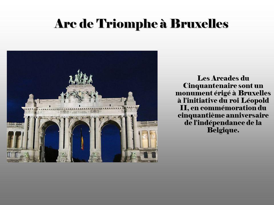 Arc de Triomphe à Bruxelles Les Arcades du Cinquantenaire sont un monument érigé à Bruxelles à l initiative du roi Léopold II, en commémoration du cinquantième anniversaire de l indépendance de la Belgique.