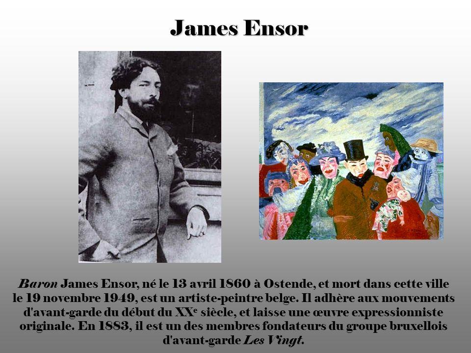 James Ensor Baron James Ensor, né le 13 avril 1860 à Ostende, et mort dans cette ville le 19 novembre 1949, est un artiste-peintre belge.