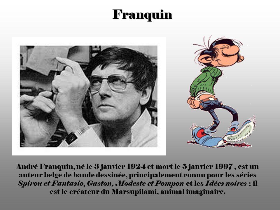 Franquin André Franquin, né le 3 janvier 1924 et mort le 5 janvier 1997, est un auteur belge de bande dessinée, principalement connu pour les séries Spirou et Fantasio, Gaston, Modeste et Pompon et les Idées noires ; il est le créateur du Marsupilami, animal imaginaire.
