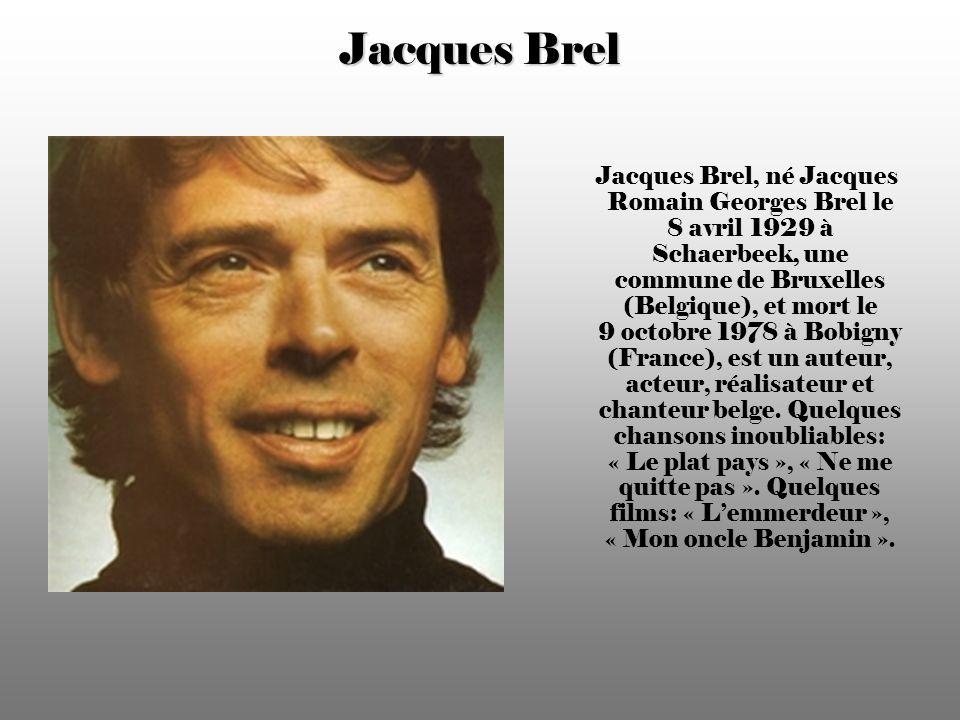 Jacques Brel Jacques Brel, né Jacques Romain Georges Brel le 8 avril 1929 à Schaerbeek, une commune de Bruxelles (Belgique), et mort le 9 octobre 1978 à Bobigny (France), est un auteur, acteur, réalisateur et chanteur belge.