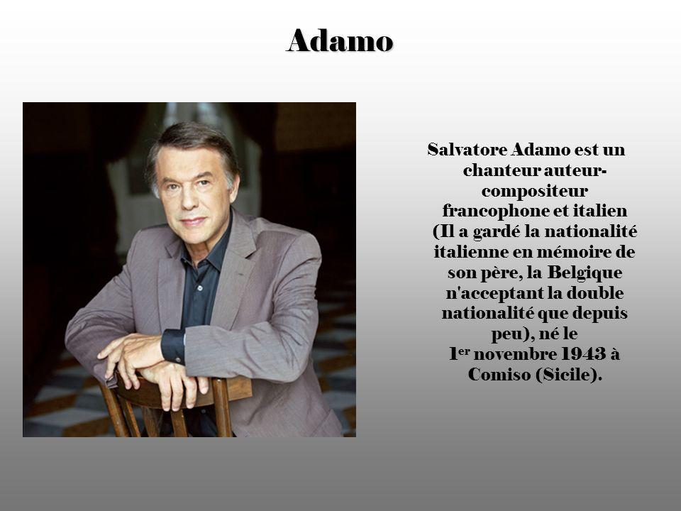 Adamo Salvatore Adamo est un chanteur auteur- compositeur francophone et italien (Il a gardé la nationalité italienne en mémoire de son père, la Belgique n acceptant la double nationalité que depuis peu), né le 1 er novembre 1943 à Comiso (Sicile).