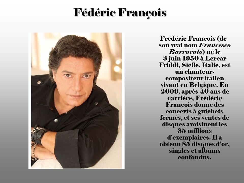 Fédéric François Frédéric Francois (de son vrai nom Francesco Barracato) né le 3 juin 1950 à Lercar Friddi, Sicile, Italie, est un chanteur- compositeur italien vivant en Belgique.
