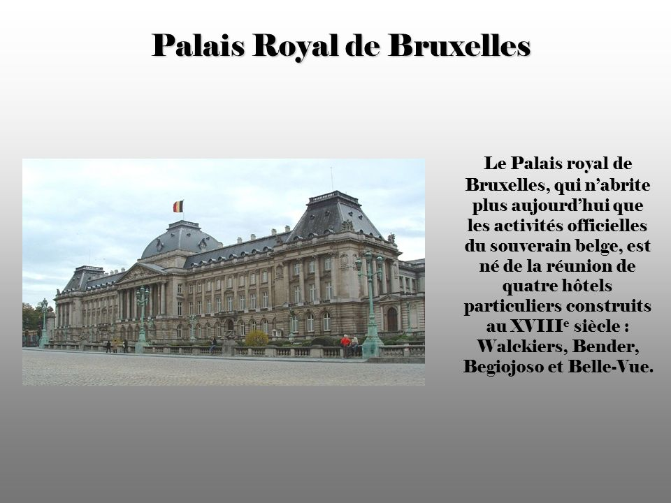 Palais Royal de Bruxelles Le Palais royal de Bruxelles, qui nabrite plus aujourdhui que les activités officielles du souverain belge, est né de la réunion de quatre hôtels particuliers construits au XVIII e siècle : Walckiers, Bender, Begiojoso et Belle-Vue.