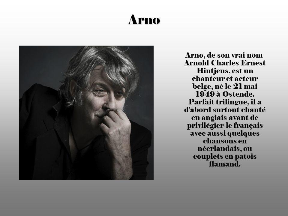 Arno Arno, de son vrai nom Arnold Charles Ernest Hintjens, est un chanteur et acteur belge, né le 21 mai 1949 à Ostende.