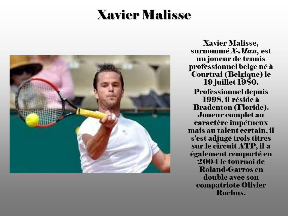 Xavier Malisse Xavier Malisse, surnommé X-Man, est un joueur de tennis professionnel belge né à Courtrai (Belgique) le 19 juillet 1980.