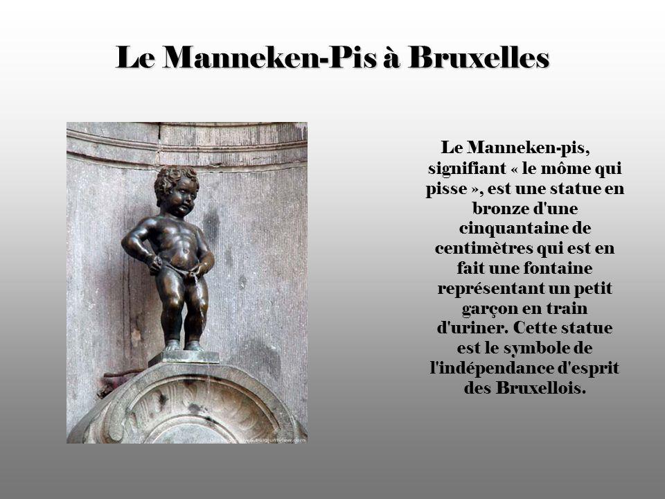 Le Manneken-Pis à Bruxelles Le Manneken-pis, signifiant « le môme qui pisse », est une statue en bronze d une cinquantaine de centimètres qui est en fait une fontaine représentant un petit garçon en train d uriner.