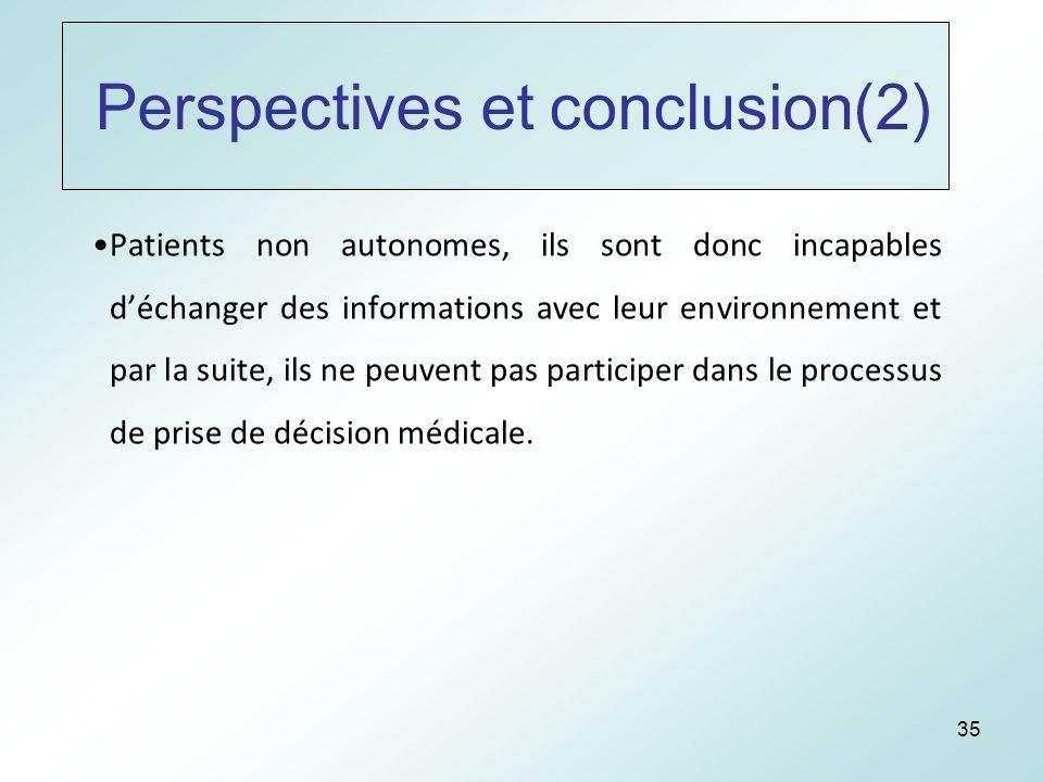 35 Perspectives et conclusion(2) Patients non autonomes, ils sont donc incapables déchanger des informations avec leur environnement et par la suite, ils ne peuvent pas participer dans le processus de prise de décision médicale.