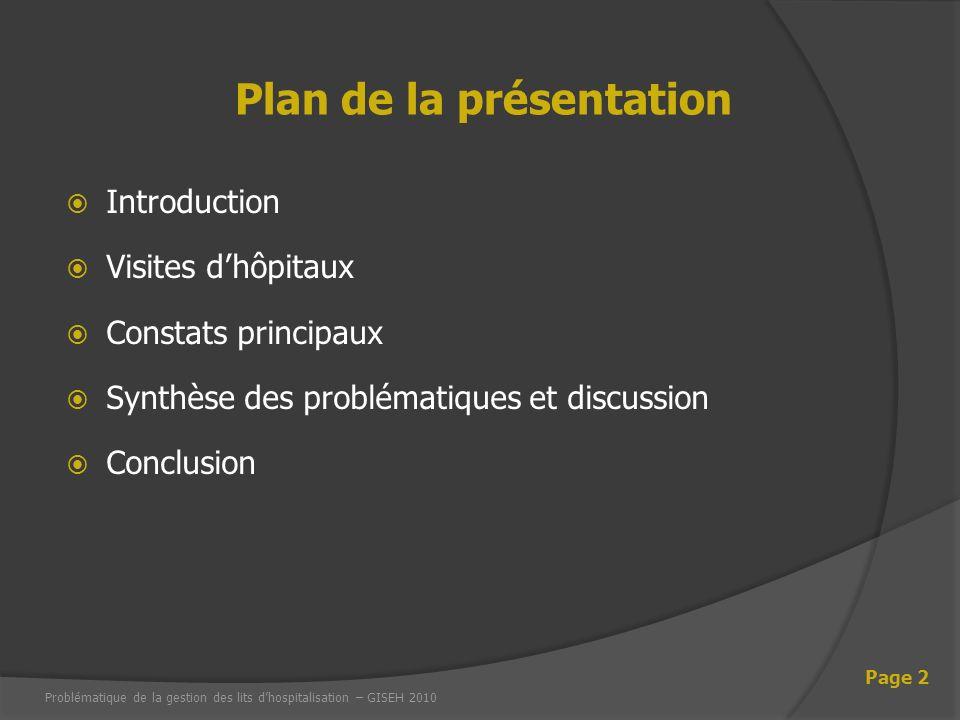 Introduction Visites dhôpitaux Constats principaux Synthèse des problématiques et discussion Conclusion Problématique de la gestion des lits dhospitalisation – GISEH 2010 Page 2 Plan de la présentation