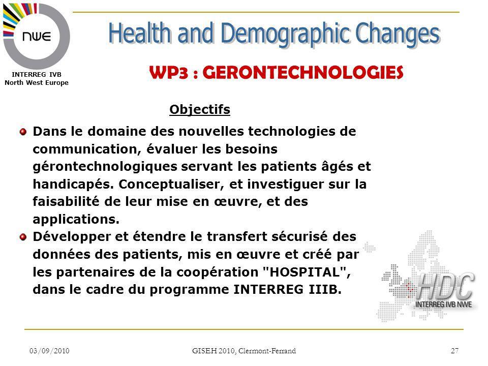 03/09/2010 GISEH 2010, Clermont-Ferrand 27 INTERREG IVB North West Europe WP3 : GERONTECHNOLOGIES Objectifs Dans le domaine des nouvelles technologies de communication, évaluer les besoins gérontechnologiques servant les patients âgés et handicapés.