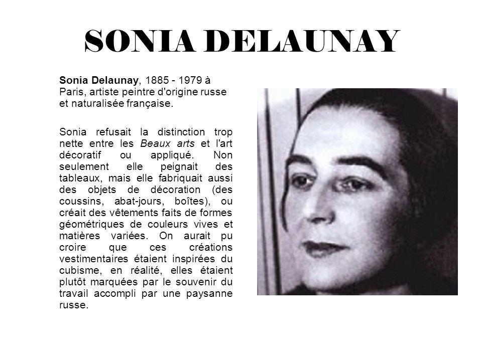 SONIA DELAUNAY Sonia Delaunay, 1885 - 1979 à Paris, artiste peintre d'origine russe et naturalisée française. Sonia refusait la distinction trop nette