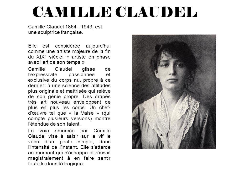 CAMILLE CLAUDEL Camille Claudel 1864 - 1943, est une sculptrice française. Elle est considérée aujourd'hui comme une artiste majeure de la fin du XIX