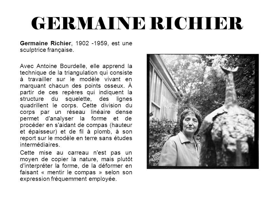 GERMAINE RICHIER Germaine Richier, 1902 -1959, est une sculptrice française. Avec Antoine Bourdelle, elle apprend la technique de la triangulation qui