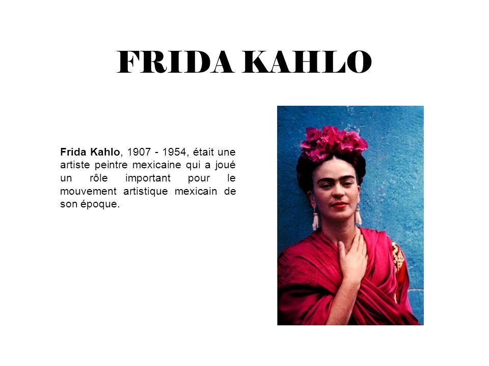 FRIDA KAHLO Frida Kahlo, 1907 - 1954, était une artiste peintre mexicaine qui a joué un rôle important pour le mouvement artistique mexicain de son ép
