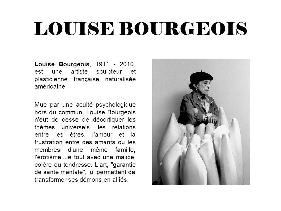 LOUISE BOURGEOIS Louise Bourgeois, 1911 - 2010, est une artiste sculpteur et plasticienne française naturalisée américaine Mue par une acuité psycholo