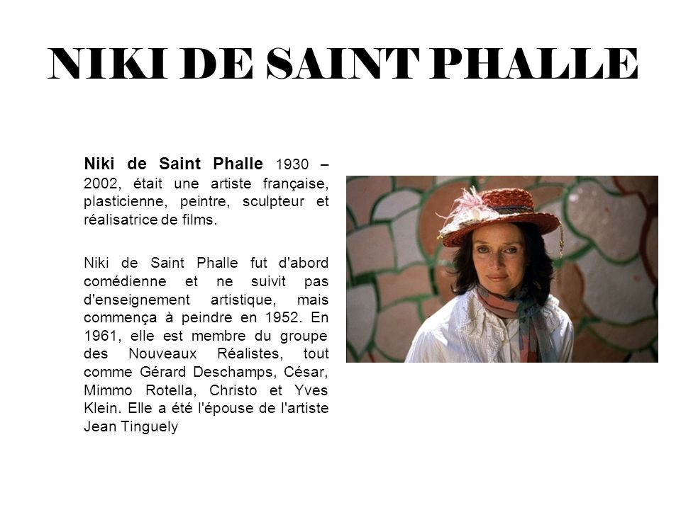 NIKI DE SAINT PHALLE Niki de Saint Phalle 1930 – 2002, était une artiste française, plasticienne, peintre, sculpteur et réalisatrice de films. Niki de
