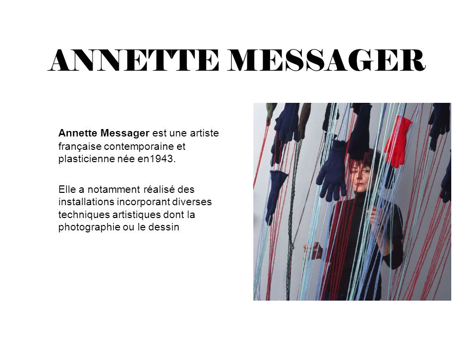 ANNETTE MESSAGER Annette Messager est une artiste française contemporaine et plasticienne née en1943. Elle a notamment réalisé des installations incor