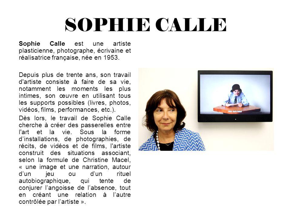 SOPHIE CALLE Sophie Calle est une artiste plasticienne, photographe, écrivaine et réalisatrice française, née en 1953. Depuis plus de trente ans, son