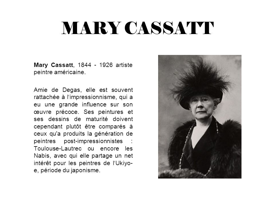 MARY CASSATT Mary Cassatt, 1844 - 1926 artiste peintre américaine. Amie de Degas, elle est souvent rattachée à limpressionnisme, qui a eu une grande i