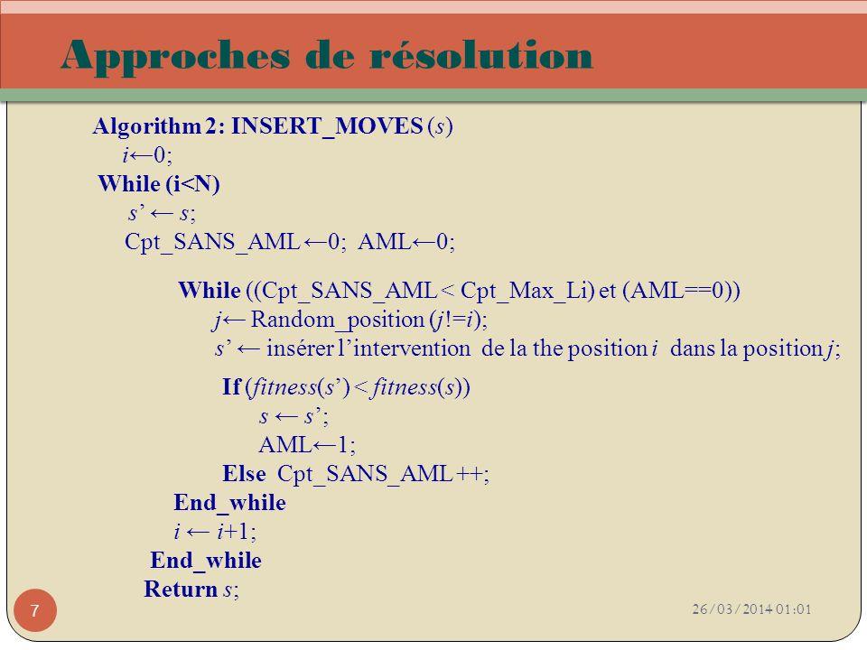 26/03/2014 01:03 7 Approches de résolution Algorithm 2: INSERT_MOVES (s) i0; While (i<N) s s; Cpt_SANS_AML 0; AML0; While ((Cpt_SANS_AML < Cpt_Max_Li)