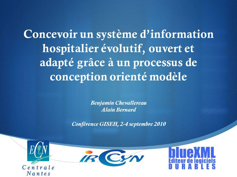 Concevoir un système dinformation hospitalier évolutif, ouvert et adapté grâce à un processus de conception orienté modèle Benjamin Chevallereau Alain Bernard Conférence GISEH, 2-4 septembre 2010