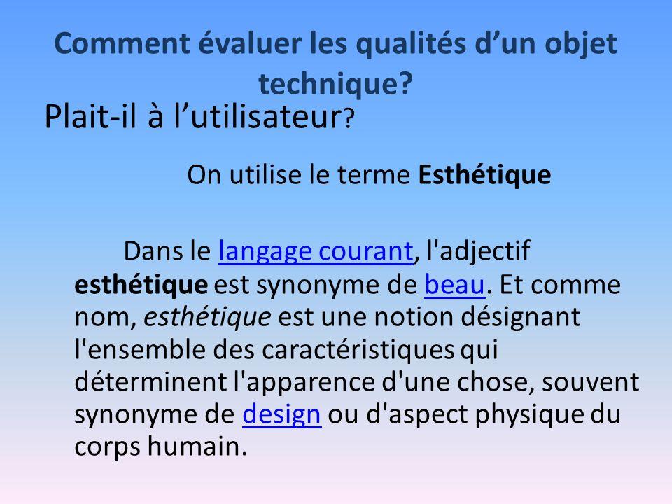 Comment évaluer les qualités dun objet technique? Plait-il à lutilisateur ? On utilise le terme Esthétique Dans le langage courant, l'adjectif esthéti