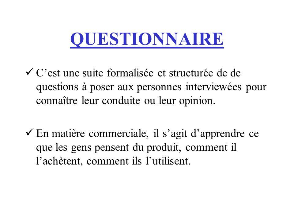 QUESTIONNAIRE Cest une suite formalisée et structurée de de questions à poser aux personnes interviewées pour connaître leur conduite ou leur opinion.
