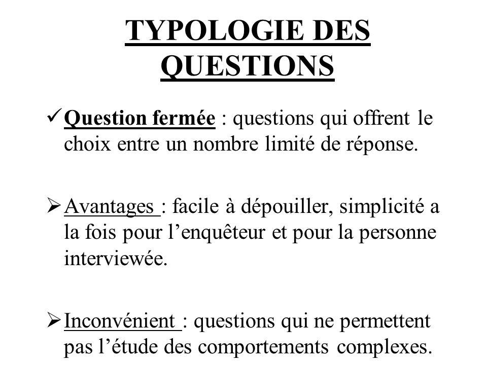 TYPOLOGIE DES QUESTIONS Question fermée : questions qui offrent le choix entre un nombre limité de réponse. Avantages : facile à dépouiller, simplicit