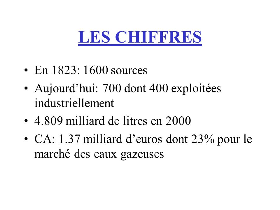 LES CHIFFRES En 1823: 1600 sources Aujourdhui: 700 dont 400 exploitées industriellement 4.809 milliard de litres en 2000 CA: 1.37 milliard deuros dont